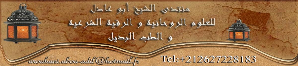 منتدى الشيخ أبو عادل للعلوم الروحانية و الرقية الشرعية 00212627228183
